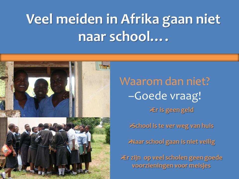 Veel meiden in Afrika gaan niet naar school…. Waarom dan niet? –Goede vraag!  Er is geen geld  School is te ver weg van huis  Naar school gaan is n