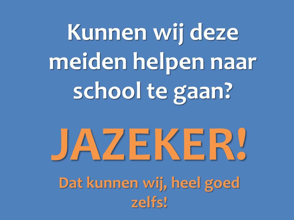 Kunnen wij deze meiden helpen naar school te gaan JAZEKER! Dat kunnen wij, heel goed zelfs!