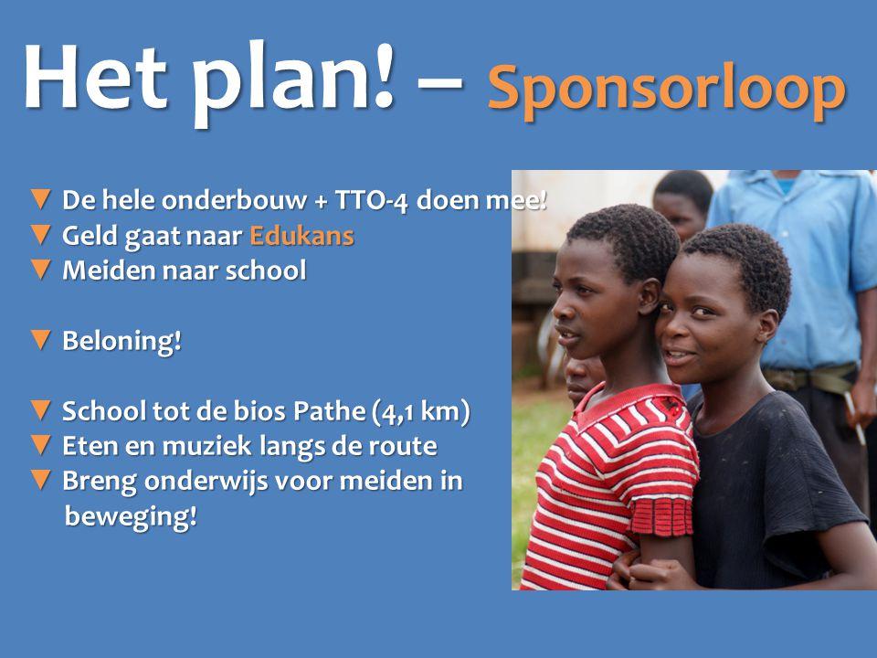 Het plan! – Sponsorloop ▼ De hele onderbouw + TTO-4 doen mee! ▼ Geld gaat naar Edukans ▼ Meiden naar school ▼ Beloning! ▼ School tot de bios Pathe (4,