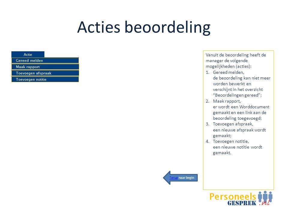 Acties beoordeling Vanuit de beoordeling heeft de manager de volgende mogelijkheden (acties): 1.Gereed melden, de beoordeling kan niet meer worden bewerkt en verschijnt in het overzicht Beoordelingen gereed ; 2.Maak rapport, er wordt een Worddocument gemaakt en een link aan de beoordeling toegevoegd; 3.Toevoegen afspraak, een nieuwe afspraak wordt gemaakt; 4.Toevoegen notitie, een nieuwe notitie wordt gemaakt.