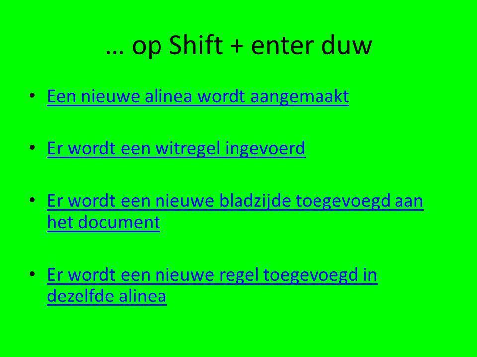 … op Shift + enter duw • Een nieuwe alinea wordt aangemaakt Een nieuwe alinea wordt aangemaakt • Er wordt een witregel ingevoerd Er wordt een witregel ingevoerd • Er wordt een nieuwe bladzijde toegevoegd aan het document Er wordt een nieuwe bladzijde toegevoegd aan het document • Er wordt een nieuwe regel toegevoegd in dezelfde alinea Er wordt een nieuwe regel toegevoegd in dezelfde alinea