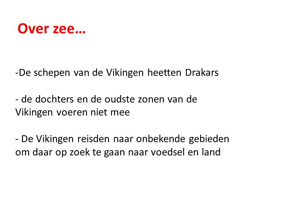 Over zee… -De schepen van de Vikingen heetten Drakars - de dochters en de oudste zonen van de Vikingen voeren niet mee - De Vikingen reisden naar onbe