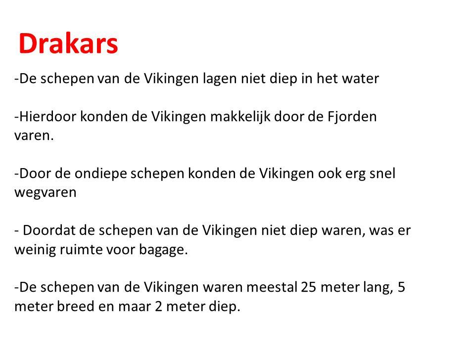 Drakars -De schepen van de Vikingen lagen niet diep in het water -Hierdoor konden de Vikingen makkelijk door de Fjorden varen. -Door de ondiepe schepe