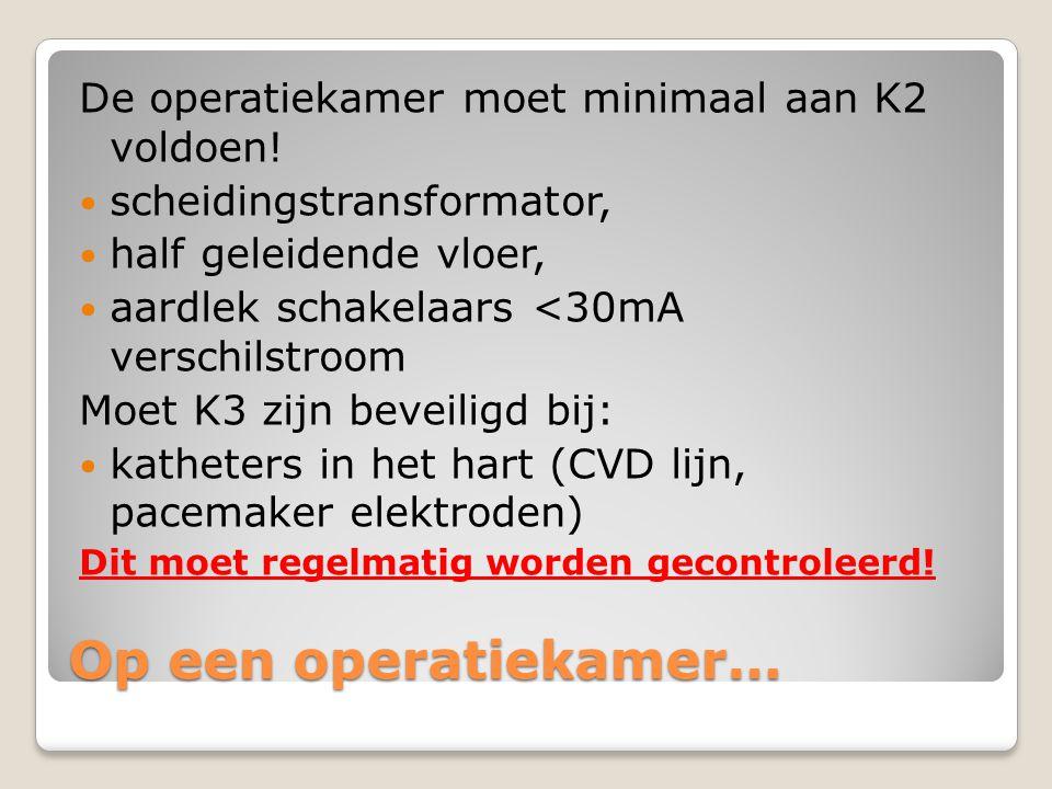 Op een operatiekamer… De operatiekamer moet minimaal aan K2 voldoen!  scheidingstransformator,  half geleidende vloer,  aardlek schakelaars <30mA v