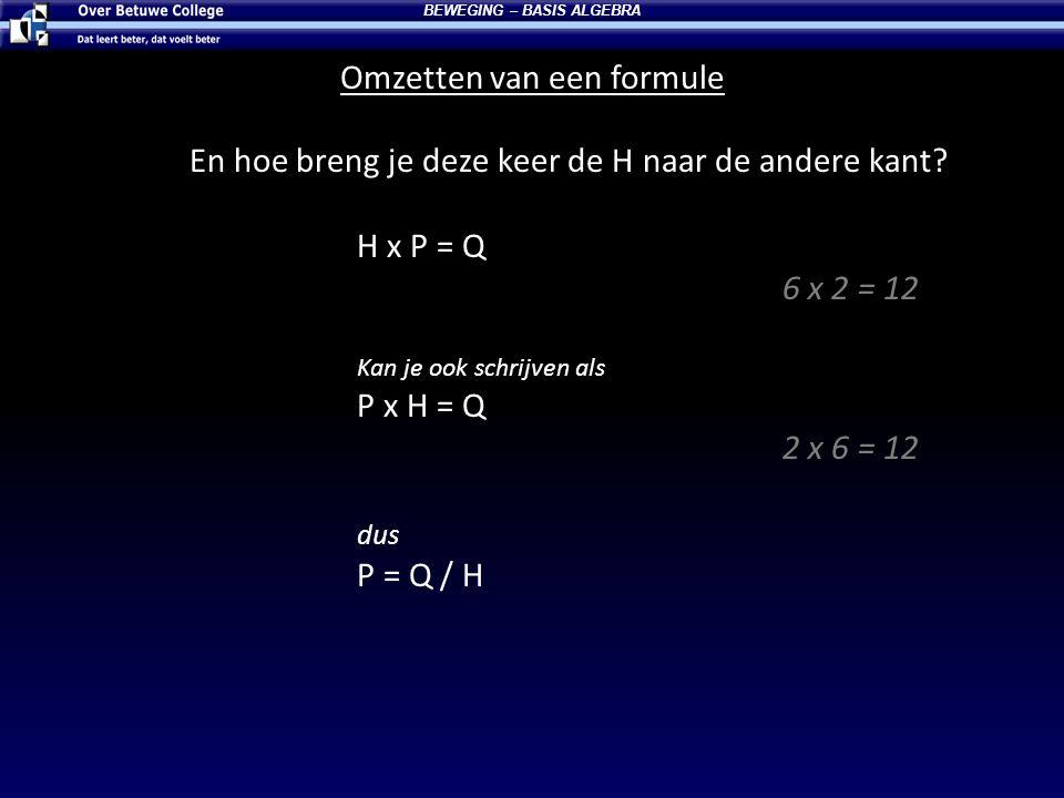 Omzetten van een formule BEWEGING – BASIS ALGEBRA En hoe breng je deze keer de H naar de andere kant? H x P = Q 6 x 2 = 12 Kan je ook schrijven als P