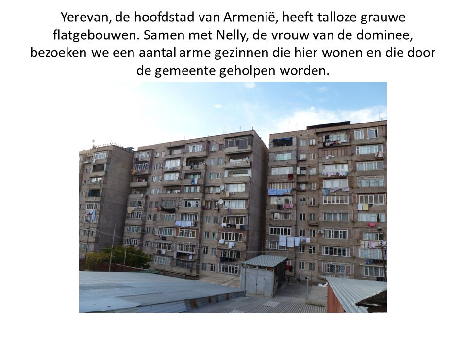 Yerevan, de hoofdstad van Armenië, heeft talloze grauwe flatgebouwen. Samen met Nelly, de vrouw van de dominee, bezoeken we een aantal arme gezinnen d