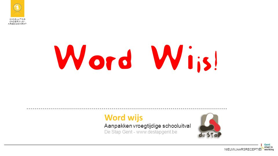 AANSLUITING ONDERWIJS - ARBEIDSMARKT Word wijs Aanpakken vroegtijdige schooluitval De Stap Gent - www.destapgent.be NIEUWJAARSRECEPTIE