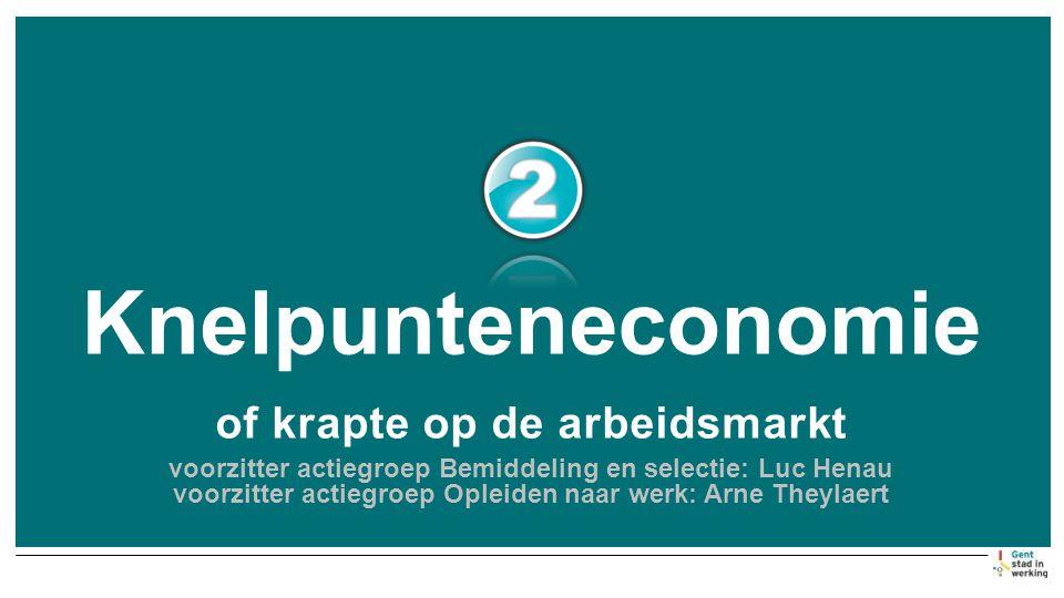 Knelpunteneconomie of krapte op de arbeidsmarkt voorzitter actiegroep Bemiddeling en selectie: Luc Henau voorzitter actiegroep Opleiden naar werk: Arne Theylaert