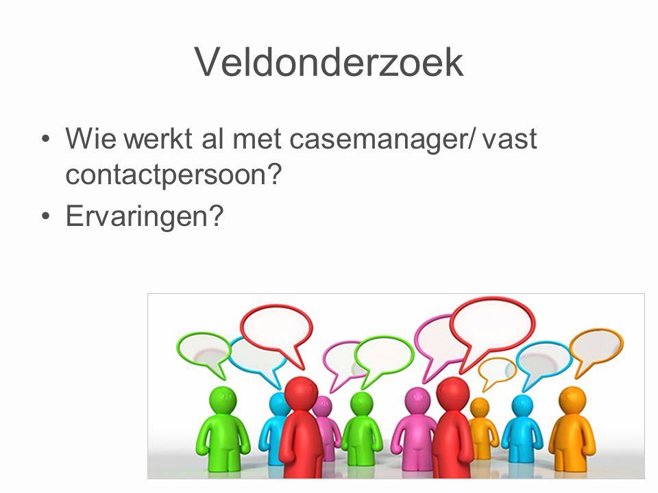 Veldonderzoek •Wie werkt al met casemanager/ vast contactpersoon? •Ervaringen?