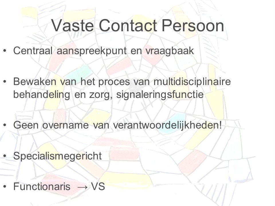 Vaste Contact Persoon •Centraal aanspreekpunt en vraagbaak •Bewaken van het proces van multidisciplinaire behandeling en zorg, signaleringsfunctie •Geen overname van verantwoordelijkheden.