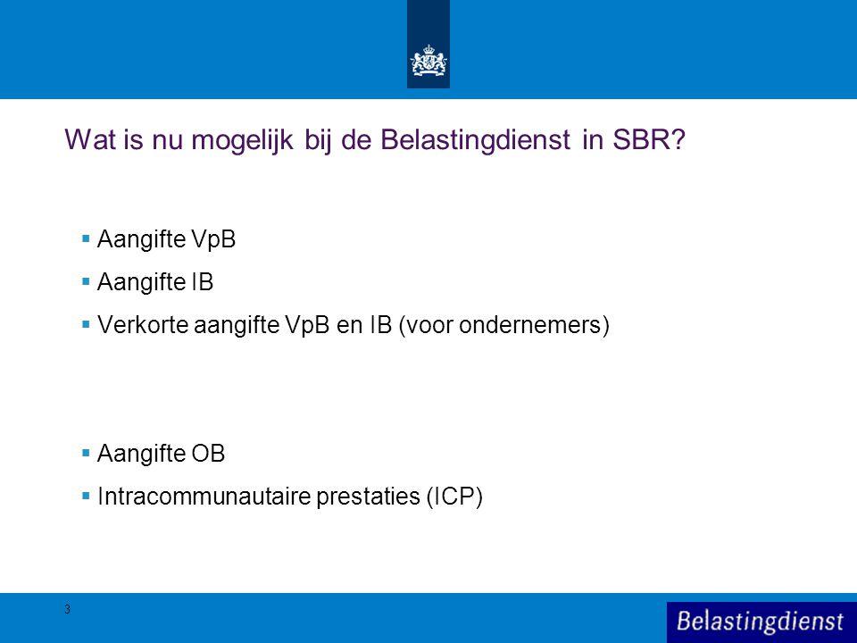 3 Wat is nu mogelijk bij de Belastingdienst in SBR?  Aangifte VpB  Aangifte IB  Verkorte aangifte VpB en IB (voor ondernemers)  Aangifte OB  Intr