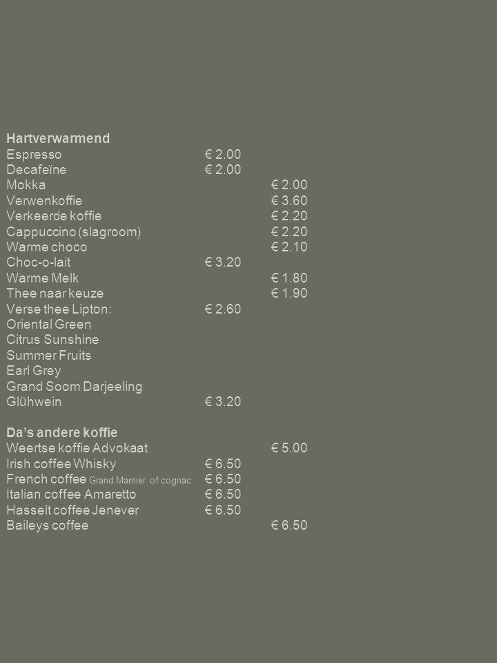 Hartverwarmend Espresso€ 2.00 Decafeïne€ 2.00 Mokka€ 2.00 Verwenkoffie€ 3.60 Verkeerde koffie€ 2.20 Cappuccino (slagroom)€ 2.20 Warme choco€ 2.10 Choc