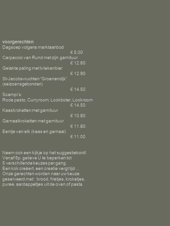 Hoofdgerechten Filet pûr met knapperige salade & aardappeltjes uit de oven € 25 saus naar keuze : peperroom, champignonroom, bearnaise € 2.00 Lamsfilet met gestoofd roodloof, zachte mosterdsaus & kroketjes € 21.80 Varkenswangetjes op Grootmoeders wijze € 18.20 Ribbekes à volonté met honingmarinade € 18.50 Gegratineerd vispannetje € 21.50 Scampi's: Rode pesto, Curryroom, Lookboter, Lookroom € 20.00 Paling In't groen of gebakken € 25.00 Weertse Menu: Voorgerecht van de chef (2 keuzes) Paling naar keuze Koffie of Thee€ 32.00