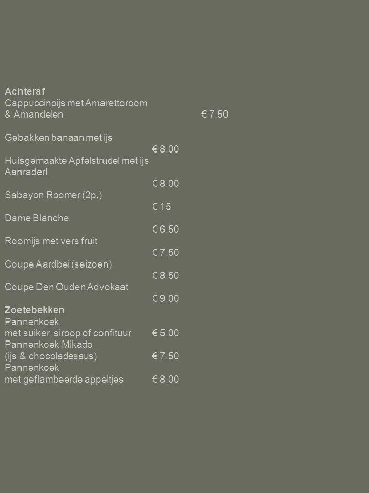Achteraf Cappuccinoijs met Amarettoroom & Amandelen€ 7.50 Gebakken banaan met ijs € 8.00 Huisgemaakte Apfelstrudel met ijs Aanrader! € 8.00 Sabayon Ro