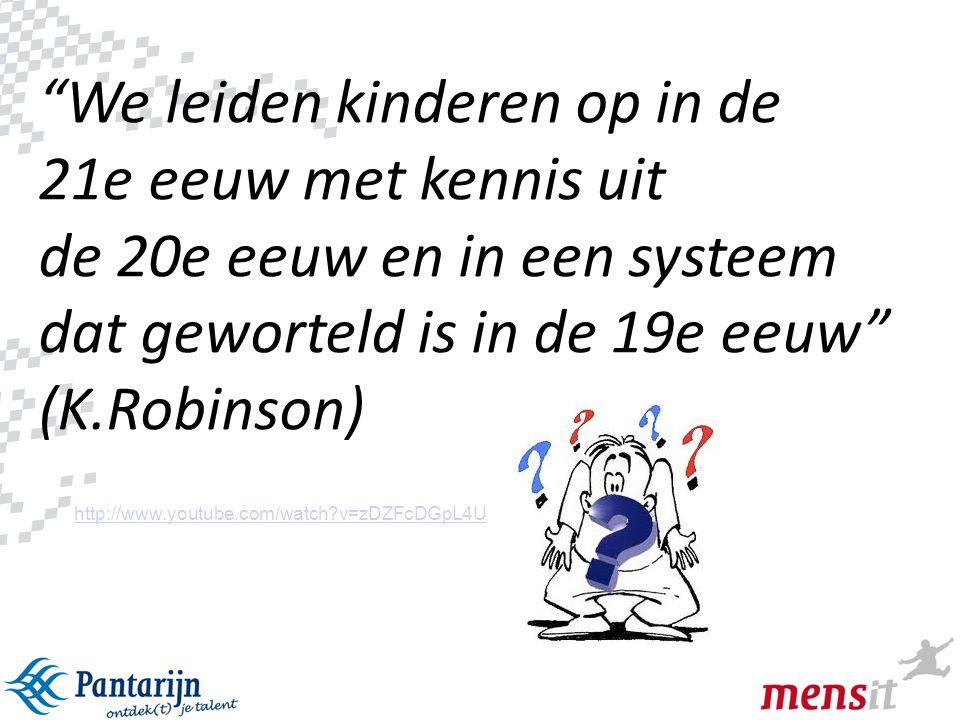 """1 """"We leiden kinderen op in de 21e eeuw met kennis uit de 20e eeuw en in een systeem dat geworteld is in de 19e eeuw"""" (K.Robinson) http://www.youtube."""