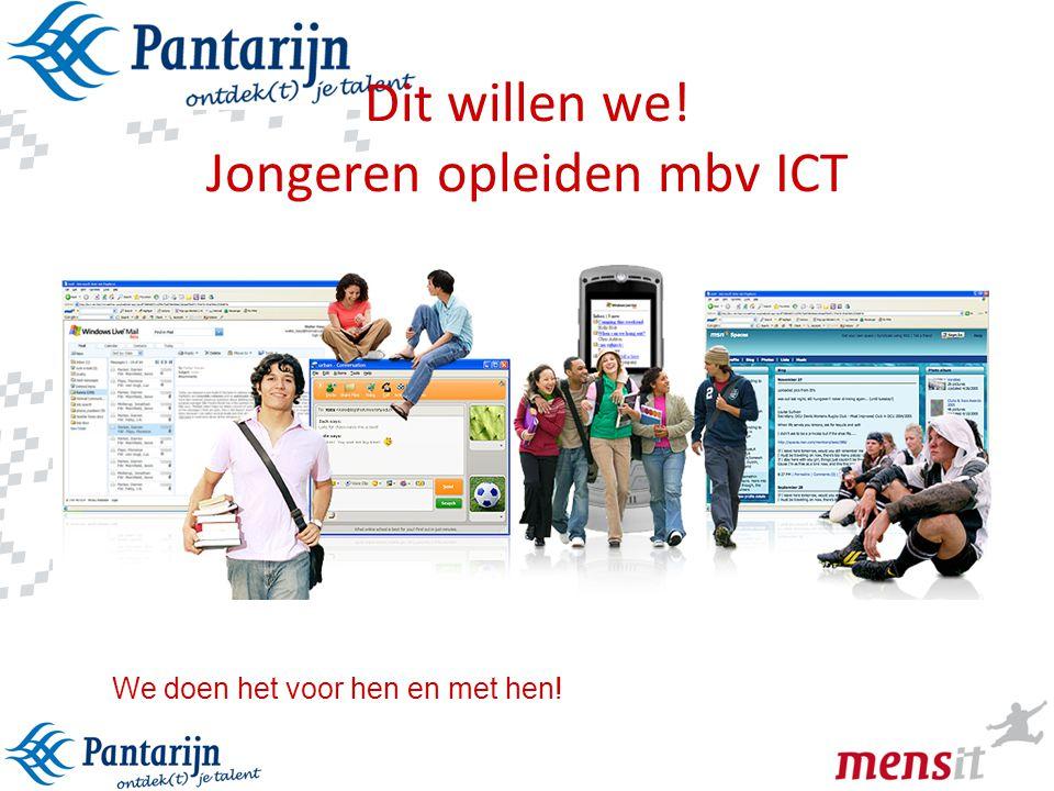 9 Dit willen we! Jongeren opleiden mbv ICT We doen het voor hen en met hen!