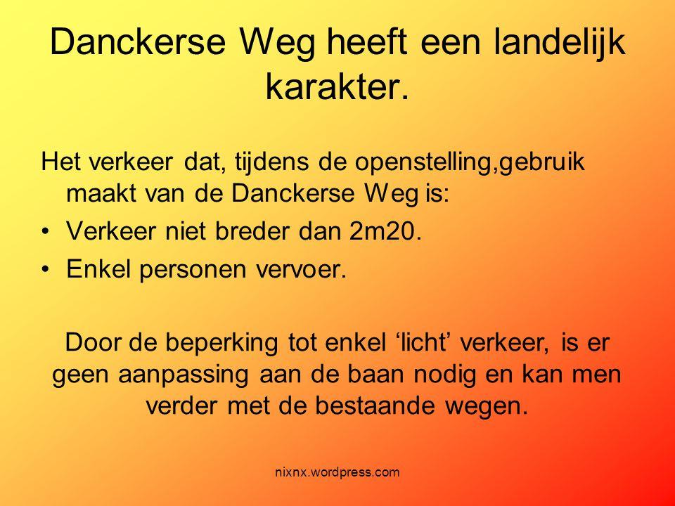 nixnx.wordpress.com Danckerse Weg heeft een landelijk karakter. Het verkeer dat, tijdens de openstelling,gebruik maakt van de Danckerse Weg is: •Verke