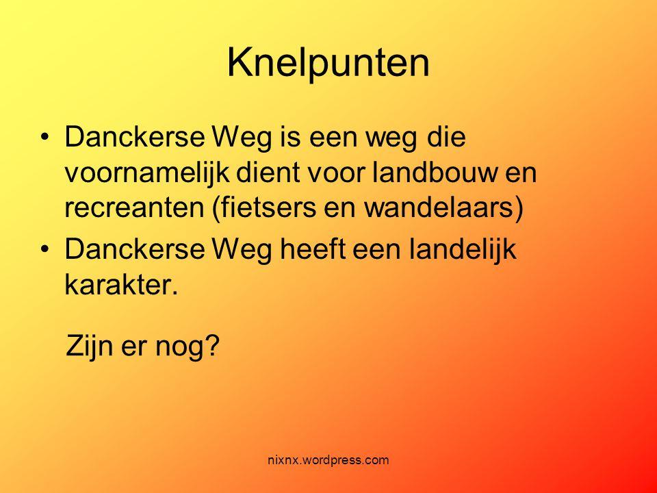 nixnx.wordpress.com Knelpunten •Danckerse Weg is een weg die voornamelijk dient voor landbouw en recreanten (fietsers en wandelaars) •Danckerse Weg he