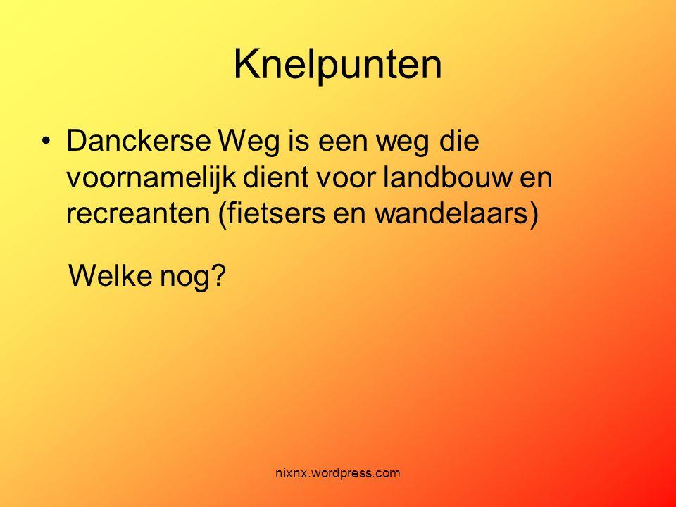 nixnx.wordpress.com Knelpunten •Danckerse Weg is een weg die voornamelijk dient voor landbouw en recreanten (fietsers en wandelaars) Welke nog?