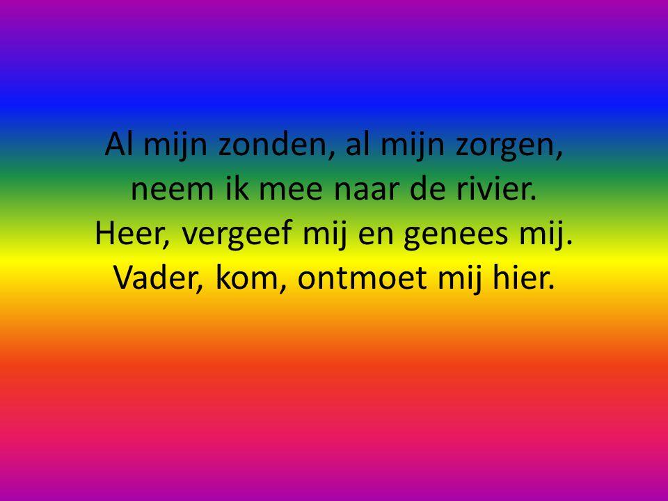 Al mijn zonden, al mijn zorgen, neem ik mee naar de rivier.