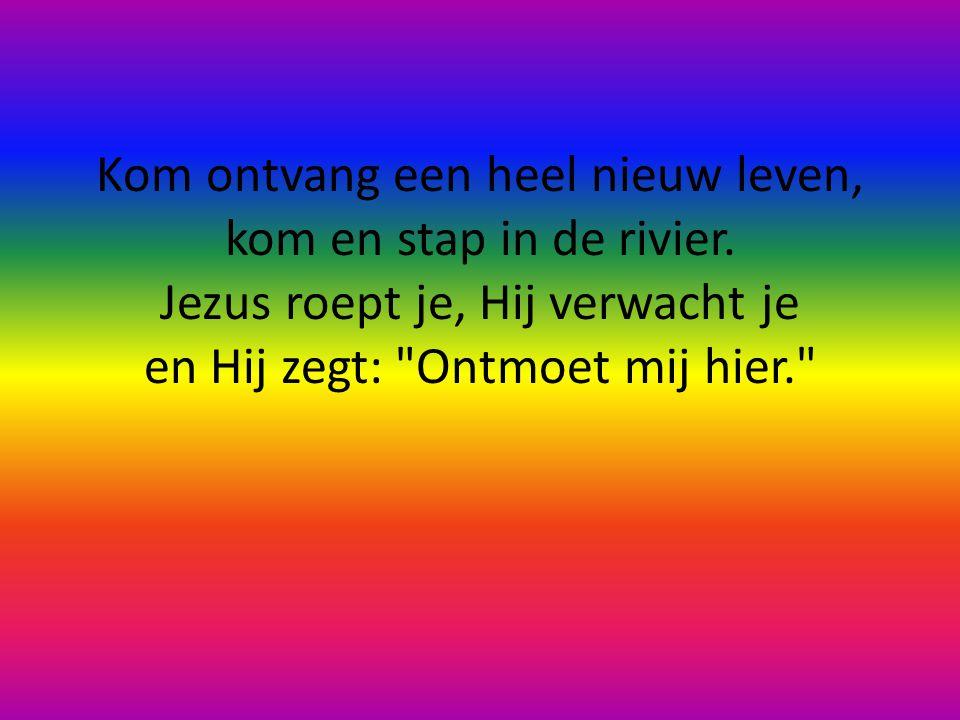 Kom ontvang een heel nieuw leven, kom en stap in de rivier.