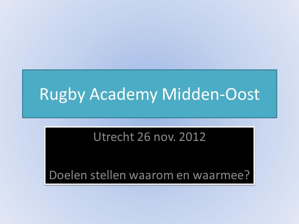 Rugby Academy Midden-Oost Utrecht 26 nov. 2012 Doelen stellen waarom en waarmee.