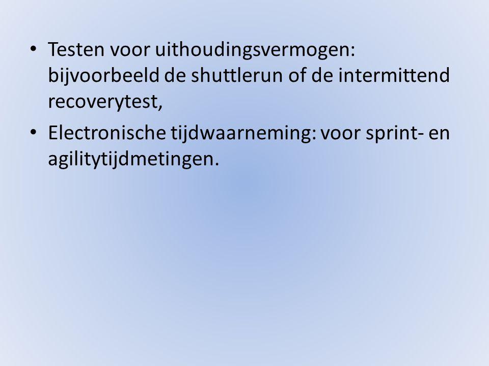• Testen voor uithoudingsvermogen: bijvoorbeeld de shuttlerun of de intermittend recoverytest, • Electronische tijdwaarneming: voor sprint- en agilitytijdmetingen.