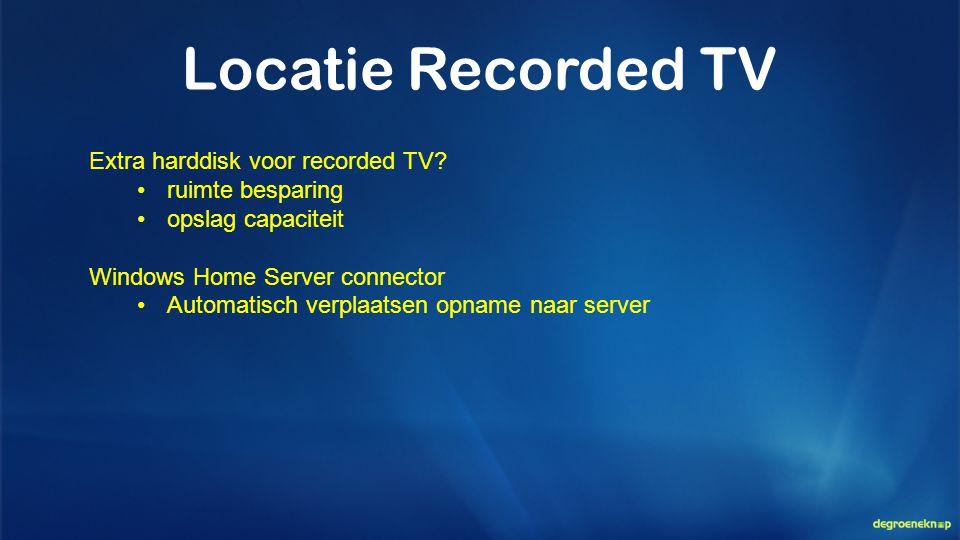 Locatie Recorded TV Extra harddisk voor recorded TV? •ruimte besparing •opslag capaciteit Windows Home Server connector •Automatisch verplaatsen opnam