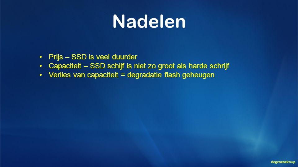 Nadelen •Prijs – SSD is veel duurder •Capaciteit – SSD schijf is niet zo groot als harde schrijf •Verlies van capaciteit = degradatie flash geheugen