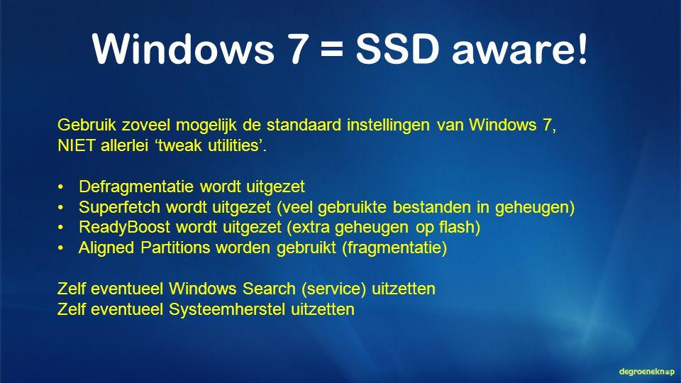 Windows 7 = SSD aware! Gebruik zoveel mogelijk de standaard instellingen van Windows 7, NIET allerlei 'tweak utilities'. •Defragmentatie wordt uitgeze