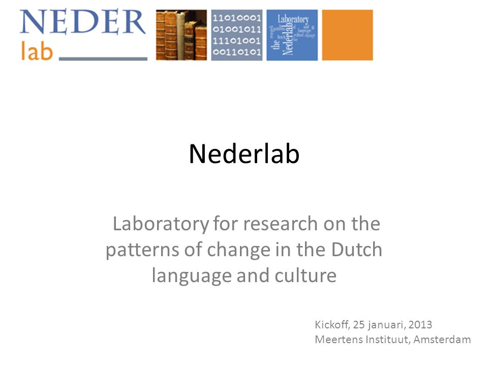 Nederlab Laboratory for research on the patterns of change in the Dutch language and culture Kickoff, 25 januari, 2013 Meertens Instituut, Amsterdam