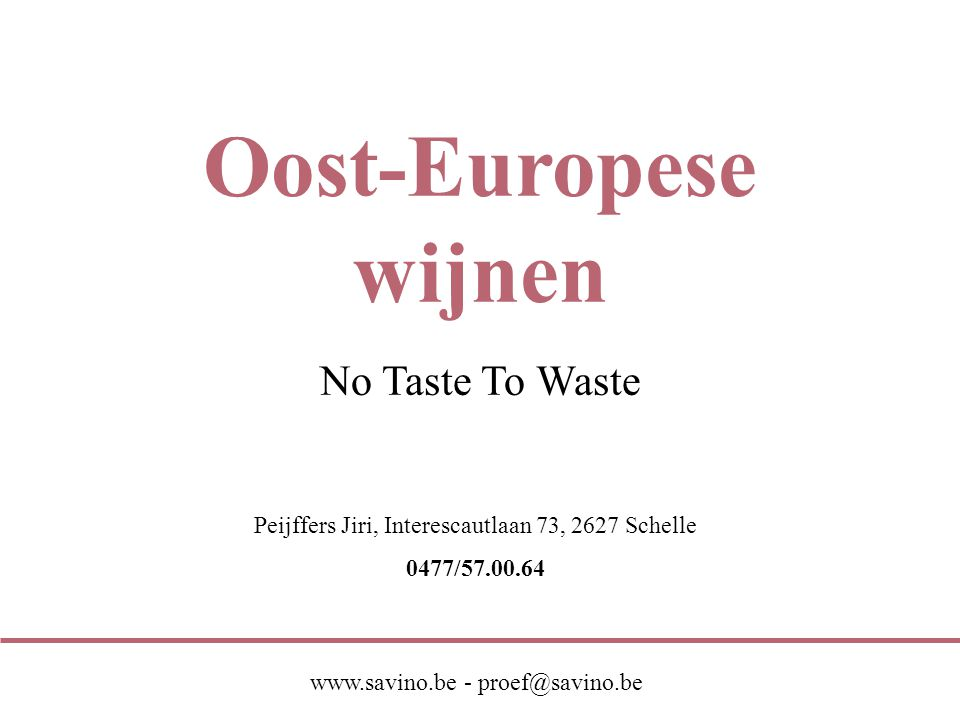 Peijffers Jiri, Interescautlaan 73, 2627 Schelle 0477/57.00.64 www.savino.be - proef@savino.be Oost-Europese wijnen No Taste To Waste