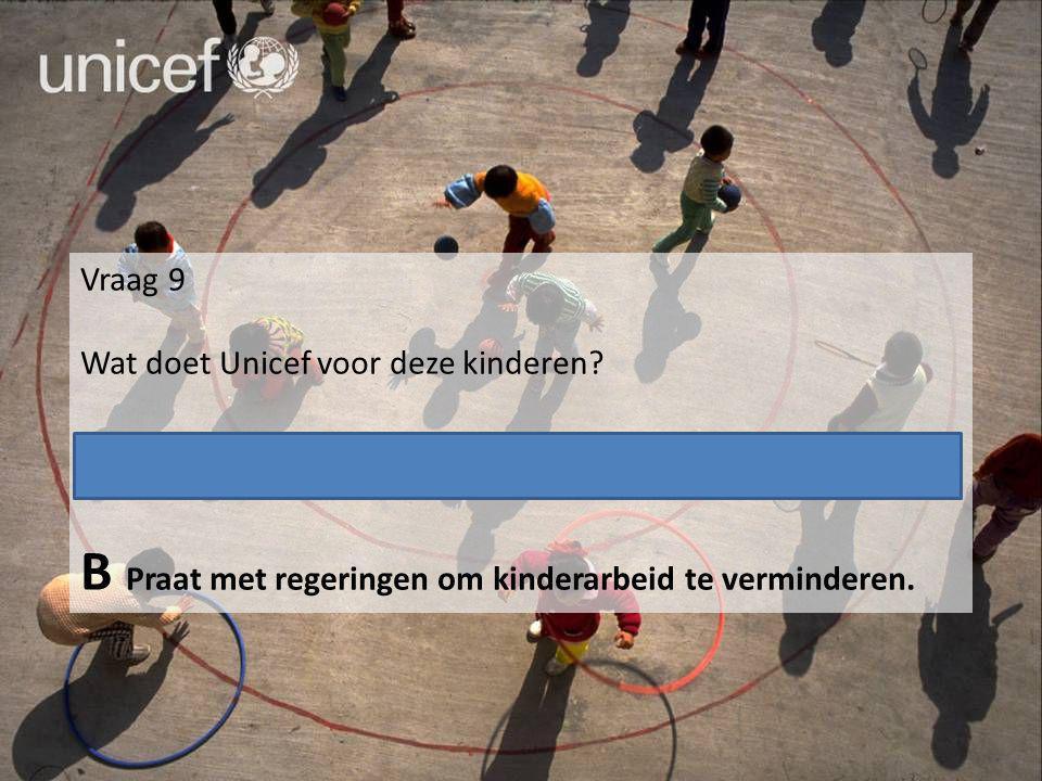 Vraag 9 Wat doet Unicef voor deze kinderen? A Biedt onderwijs aan, leert oudere kinderen een vak. B Praat met regeringen om kinderarbeid te vermindere
