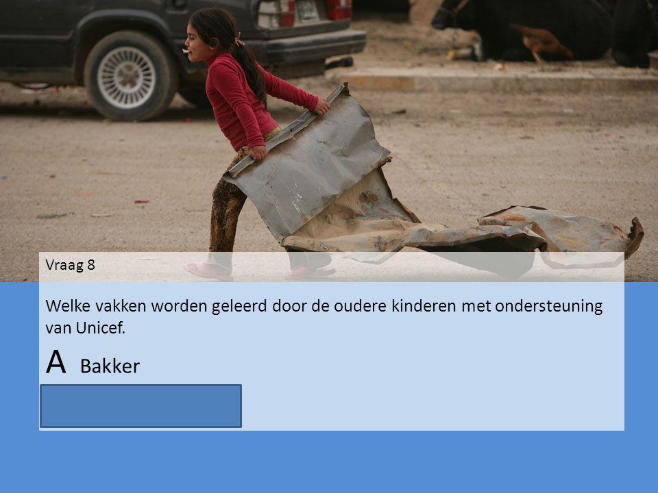 Vraag 8 Welke vakken worden geleerd door de oudere kinderen met ondersteuning van Unicef. A Bakker B schoonmaakster