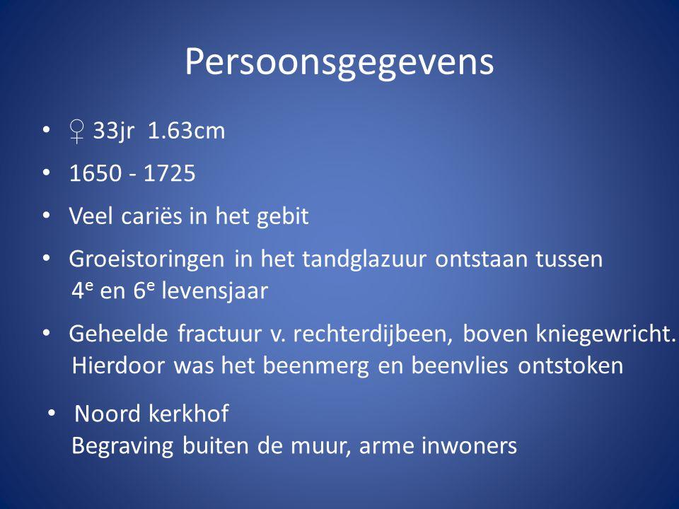 Persoonsgegevens •♀ 33jr 1.63cm • Noord kerkhof Begraving buiten de muur, arme inwoners • Veel cariës in het gebit • Groeistoringen in het tandglazuur