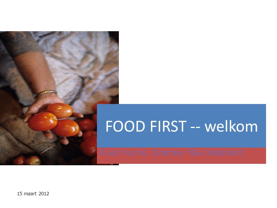 FOOD FIRST -- welkom Ruud Huirne, Directeur F&A Nederland 15 maart 2012