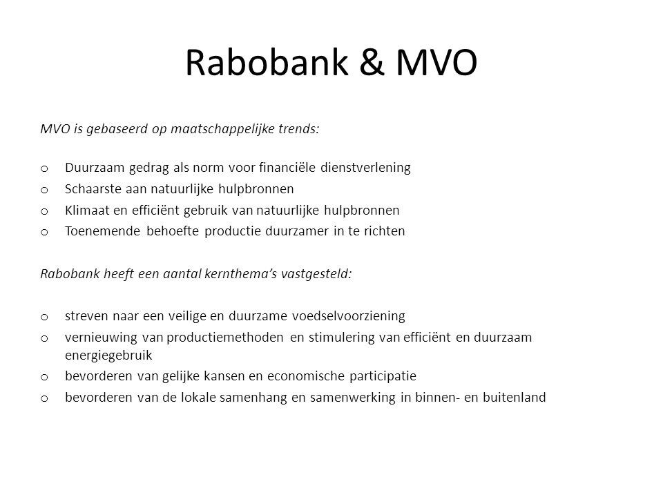 Rabobank & MVO MVO is gebaseerd op maatschappelijke trends: o Duurzaam gedrag als norm voor financiële dienstverlening o Schaarste aan natuurlijke hulpbronnen o Klimaat en efficiënt gebruik van natuurlijke hulpbronnen o Toenemende behoefte productie duurzamer in te richten Rabobank heeft een aantal kernthema's vastgesteld: o streven naar een veilige en duurzame voedselvoorziening o vernieuwing van productiemethoden en stimulering van efficiënt en duurzaam energiegebruik o bevorderen van gelijke kansen en economische participatie o bevorderen van de lokale samenhang en samenwerking in binnen- en buitenland