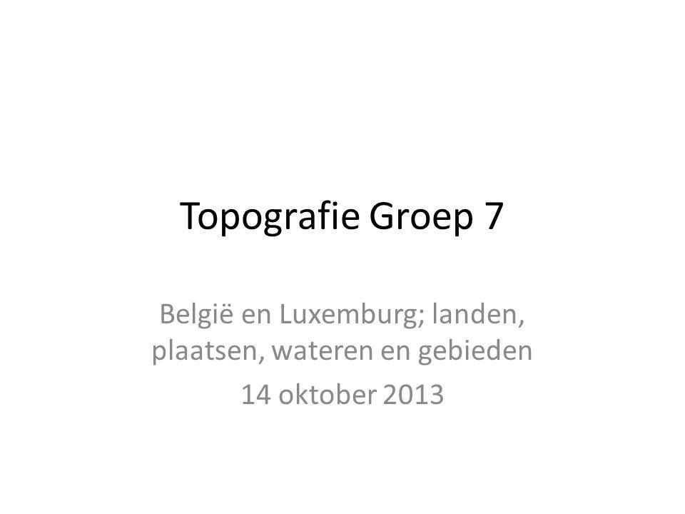 Topografie Groep 7 België en Luxemburg; landen, plaatsen, wateren en gebieden 14 oktober 2013