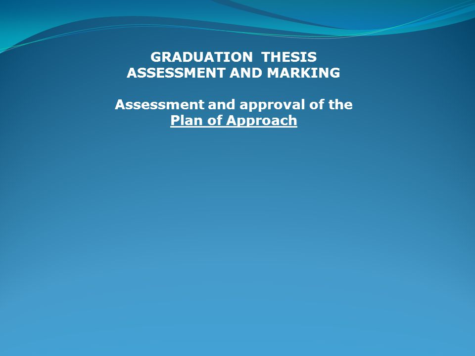 GRADUATION THESIS ASSESSMENT AND MARKING Assessment and approval of the Plan of Approach Lay-out: title (+ subtitle if nec.) ; Names, tel numbers, etc of everybody involved Problem description and problem definition Main question and sub-questions Research borders Strategic component