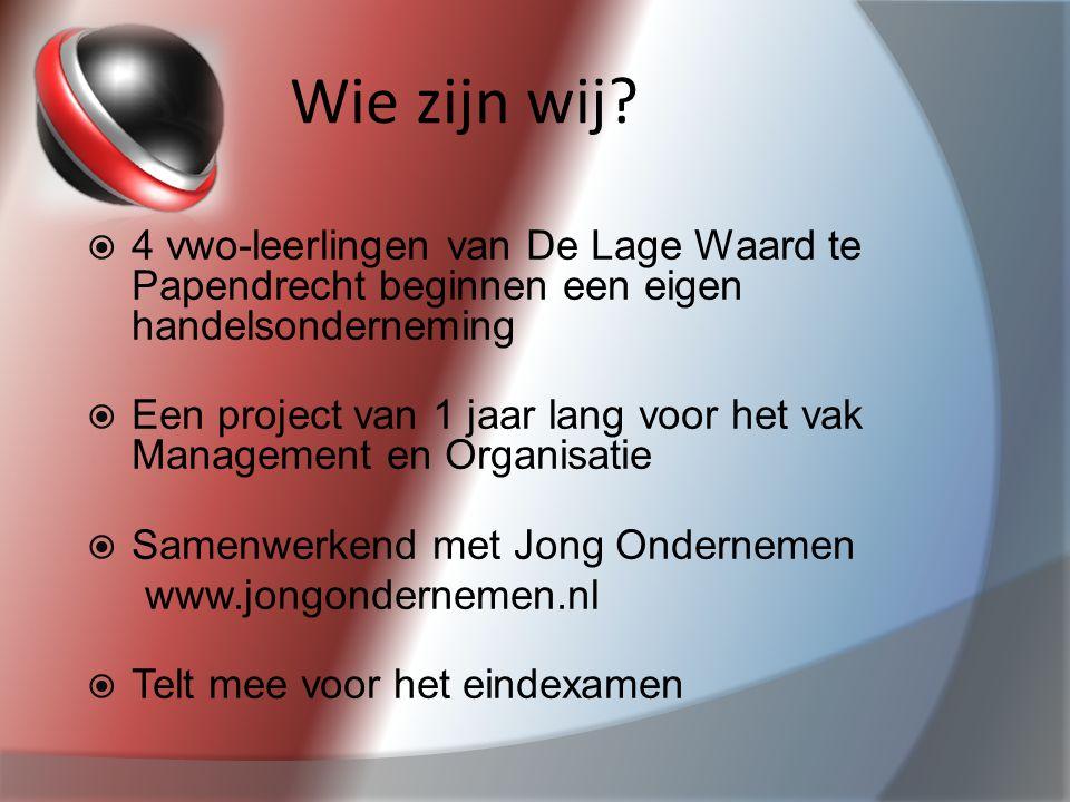 Wie zijn wij?  4 vwo-leerlingen van De Lage Waard te Papendrecht beginnen een eigen handelsonderneming  Een project van 1 jaar lang voor het vak Man