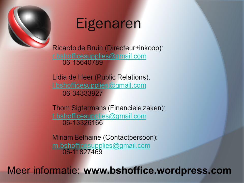 Eigenaren Ricardo de Bruin (Directeur+inkoop): r.bshofficesupplies@gmail.com r.bshofficesupplies@gmail.com 06-15640789 Lidia de Heer (Public Relations): l.bshofficesupplies@gmail.com 06-34333927 Thom Sigtermans (Financiële zaken): t.bshofficesupplies@gmail.com t.bshofficesupplies@gmail.com 06-13326166 Miriam Belhaine (Contactpersoon): m.bshofficesupplies@gmail.com m.bshofficesupplies@gmail.com 06-11827469 Meer informatie: www.bshoffice.wordpress.com