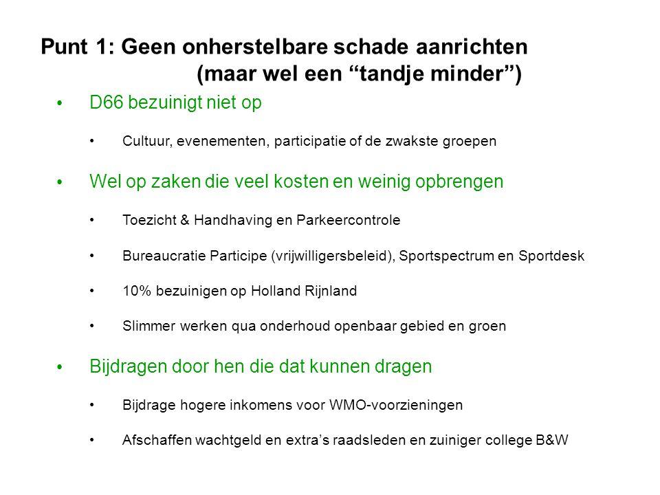 Punt 1: Geen onherstelbare schade aanrichten (maar wel een tandje minder ) • D66 bezuinigt niet op • Cultuur, evenementen, participatie of de zwakste groepen • Wel op zaken die veel kosten en weinig opbrengen • Toezicht & Handhaving en Parkeercontrole • Bureaucratie Participe (vrijwilligersbeleid), Sportspectrum en Sportdesk • 10% bezuinigen op Holland Rijnland • Slimmer werken qua onderhoud openbaar gebied en groen • Bijdragen door hen die dat kunnen dragen • Bijdrage hogere inkomens voor WMO-voorzieningen • Afschaffen wachtgeld en extra's raadsleden en zuiniger college B&W