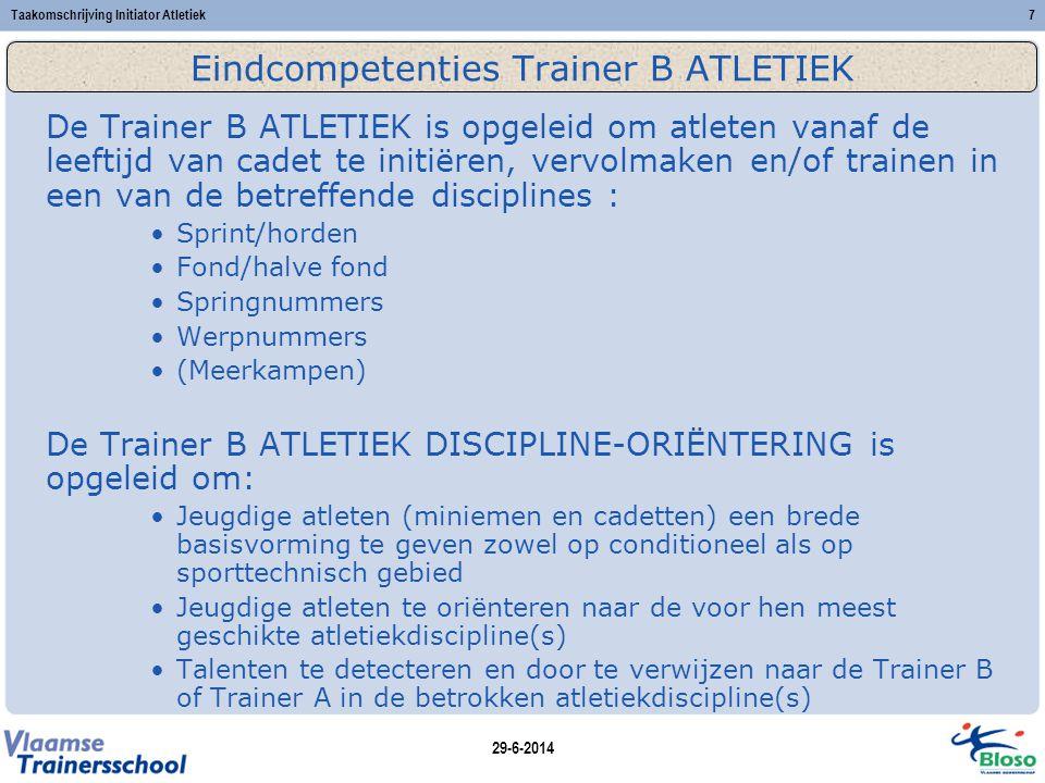 29-6-2014 Taakomschrijving Initiator Atletiek7 Eindcompetenties Trainer B ATLETIEK De Trainer B ATLETIEK is opgeleid om atleten vanaf de leeftijd van cadet te initiëren, vervolmaken en/of trainen in een van de betreffende disciplines : •Sprint/horden •Fond/halve fond •Springnummers •Werpnummers •(Meerkampen) De Trainer B ATLETIEK DISCIPLINE-ORIËNTERING is opgeleid om: •Jeugdige atleten (miniemen en cadetten) een brede basisvorming te geven zowel op conditioneel als op sporttechnisch gebied •Jeugdige atleten te oriënteren naar de voor hen meest geschikte atletiekdiscipline(s) •Talenten te detecteren en door te verwijzen naar de Trainer B of Trainer A in de betrokken atletiekdiscipline(s)