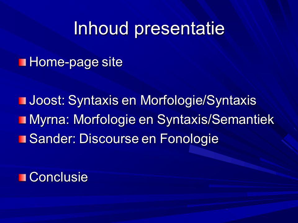 Inhoud presentatie Home-page site Joost: Syntaxis en Morfologie/Syntaxis Myrna: Morfologie en Syntaxis/Semantiek Sander: Discourse en Fonologie Conclusie