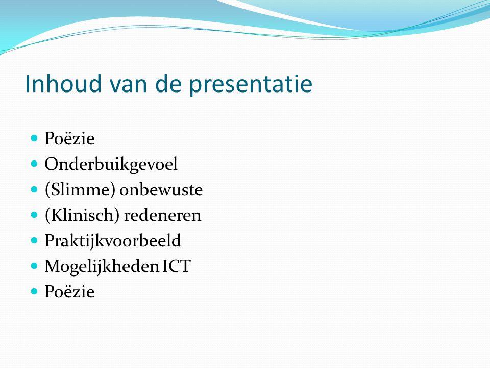 Inhoud van de presentatie  Poëzie  Onderbuikgevoel  (Slimme) onbewuste  (Klinisch) redeneren  Praktijkvoorbeeld  Mogelijkheden ICT  Poëzie
