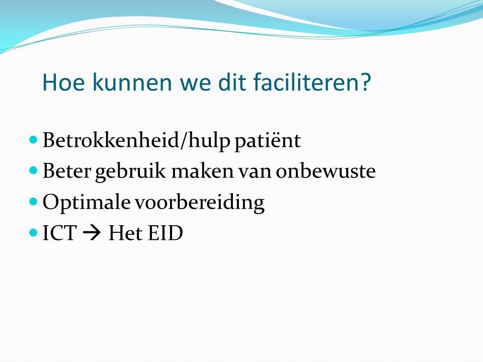 Hoe kunnen we dit faciliteren?  Betrokkenheid/hulp patiënt  Beter gebruik maken van onbewuste  Optimale voorbereiding  ICT  Het EID