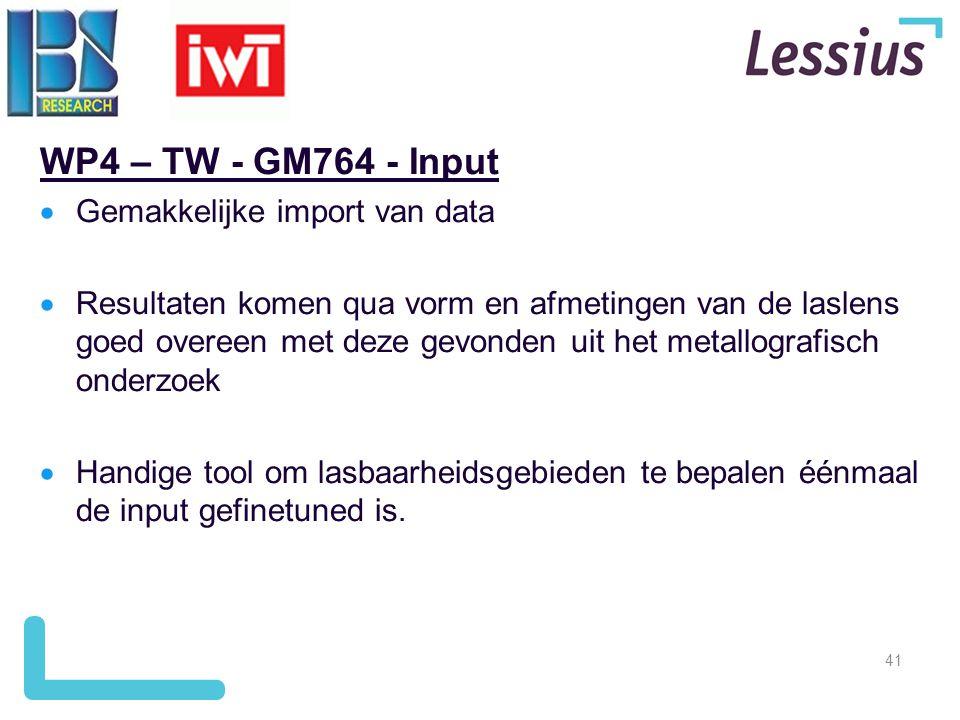 41 WP4 – TW - GM764 - Input  Gemakkelijke import van data  Resultaten komen qua vorm en afmetingen van de laslens goed overeen met deze gevonden uit