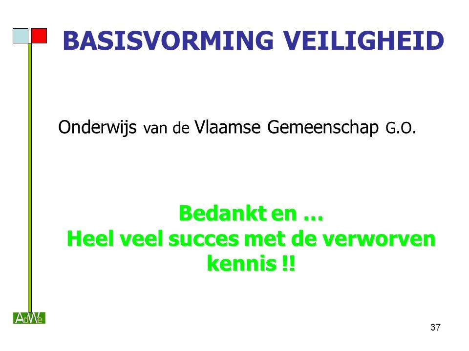 37 BASISVORMING VEILIGHEID Onderwijs van de Vlaamse Gemeenschap G.O. Bedankt en … Heel veel succes met de verworven kennis !!