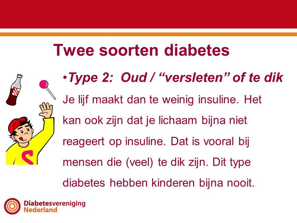 """Twee soorten diabetes •Type 2: Oud / """"versleten"""" of te dik Je lijf maakt dan te weinig insuline. Het kan ook zijn dat je lichaam bijna niet reageert o"""