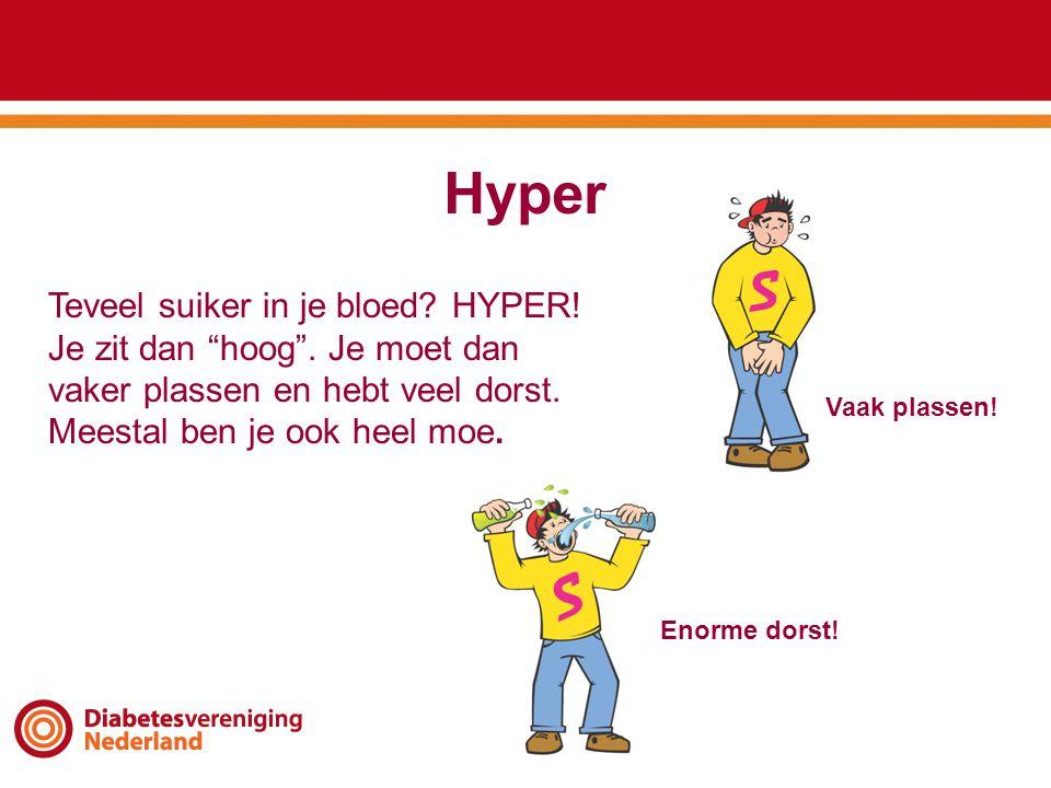 """Hyper Teveel suiker in je bloed? HYPER! Je zit dan """"hoog"""". Je moet dan vaker plassen en hebt veel dorst. Meestal ben je ook heel moe. Vaak plassen! En"""